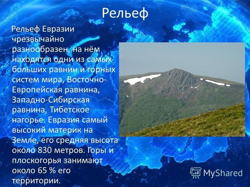 Рельеф Рельеф Евразии чрезвычайно разнообразен, на нём находятся одни из самых больших равнин и горных систем мира, Восточно- Европейская равнина, Западно-Сибирская равнина, Тибетское нагорье. Евразия самый высокий материк на Земле, его средняя высот