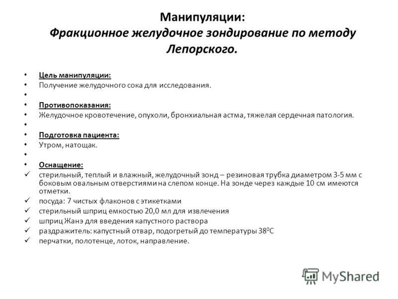 Манипуляции: Фракционное желудочное зондирование по методу Лепорского. Цель манипуляции: Получение желудочного сока для исследования. Противопоказания: Желудочное кровотечение, опухоли, бронхиальная астма, тяжелая сердечная патология. Подготовка паци