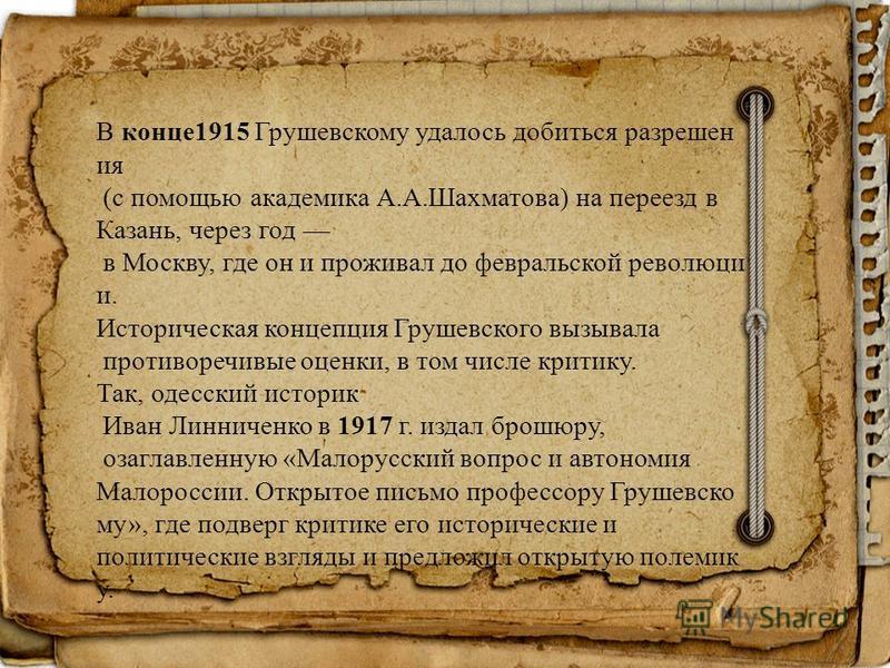 В конце 1915 Грушевскому удалось добиться разрешен ия (с помощью академика А.А.Шахматова) на переезд в Казань, через год в Москву, где он и проживал до февральской революции и. Историческая концепция Грушевского вызывала противоречивые оценки, в том