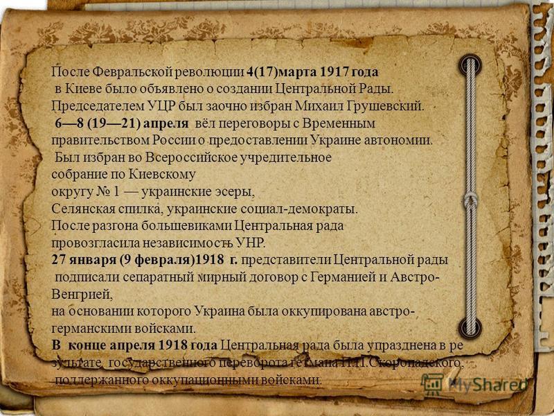 После Февральской революциии 4(17)марта 1917 года в Киеве было объявлено о создании Центральной Рады. Председателем УЦР был заочно избран Михаил Грушевский. 68 (1921) апреля вёл переговоры с Временным правительством России о предоставлении Украине ав