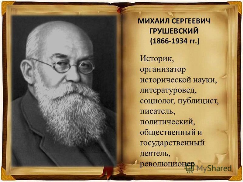МИХАИЛ СЕРГЕЕВИЧ ГРУШЕВСКИЙ (1866-1934 гг.) Историк, организатор исторической науки, литературовед, социолог, публицист, писатель, политический, общественный и государственный деятель, революциионер.