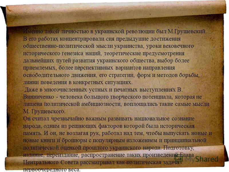 Именно такой личностью в украинской революциии был М.Грушевский. В его работах концентрировали сия предыдущие достижения общественно-политической мысли украинства, уроки вековечного исторического генезиса наций, теоретические предусмотрения дальнейши