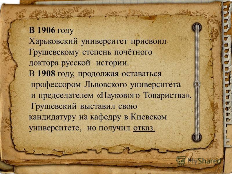 В 1906 году Харьковский университет присвоил Грушевскому степень почётного доктора русской истории. В 1908 году, продолжая оставаться профессором Львовского университета и председателем «Наукового Товариства», Грушевский выставил свою кандидатуру на