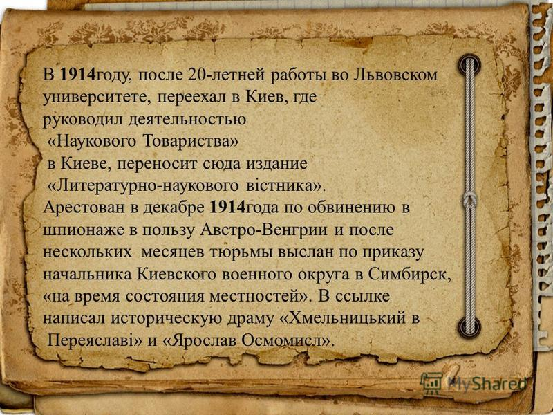 В 1914 году, после 20-летней работы во Львовском университете, переехал в Киев, где руководил деятельностью «Наукового Товариства» в Киеве, переносит сюда издание «Литературно-наукового вістника». Арестован в декабре 1914 года по обвинению в шпионаже