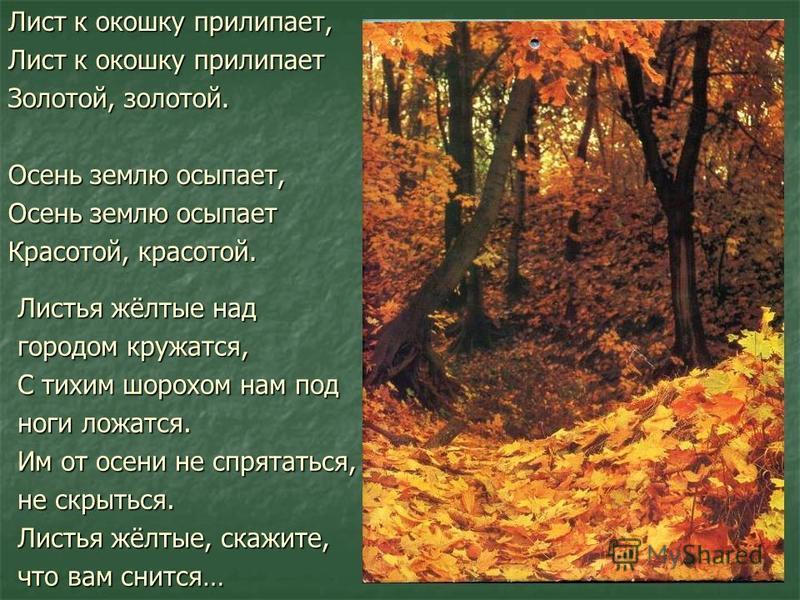 Лист к окошку прилипает, Лист к окошку прилипает Золотой, золотой. Осень землю осыпает, Осень землю осыпает Красотой, красотой. Листья жёлтые над городом кружатся, С тихим шорохом нам под ноги ложатся. Им от осени не спрятаться, не скрыться. Листья ж