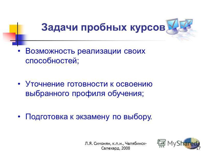 Л.Я. Симонян, к.п.н., Челябинск- Салехард, 200816 Виды курсов по выбору Предметно-ориентированные (пробные)Предметно-ориентированные (пробные) Межпредметные (ориентационные)Межпредметные (ориентационные) Курсы предпрофильной подготовки Надпредметные
