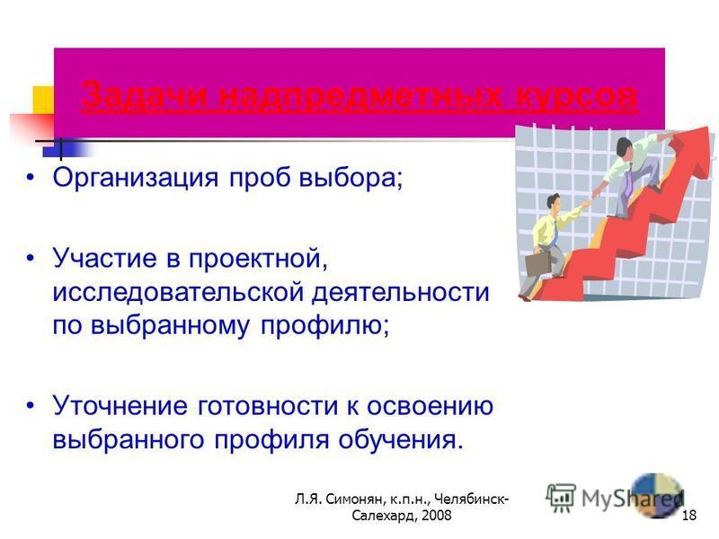 Л.Я. Симонян, к.п.н., Челябинск- Салехард, 200817 Задачи пробных курсов Возможность реализации своих способностей; Уточнение готовности к освоению выбранного профиля обучения; Подготовка к экзамену по выбору.