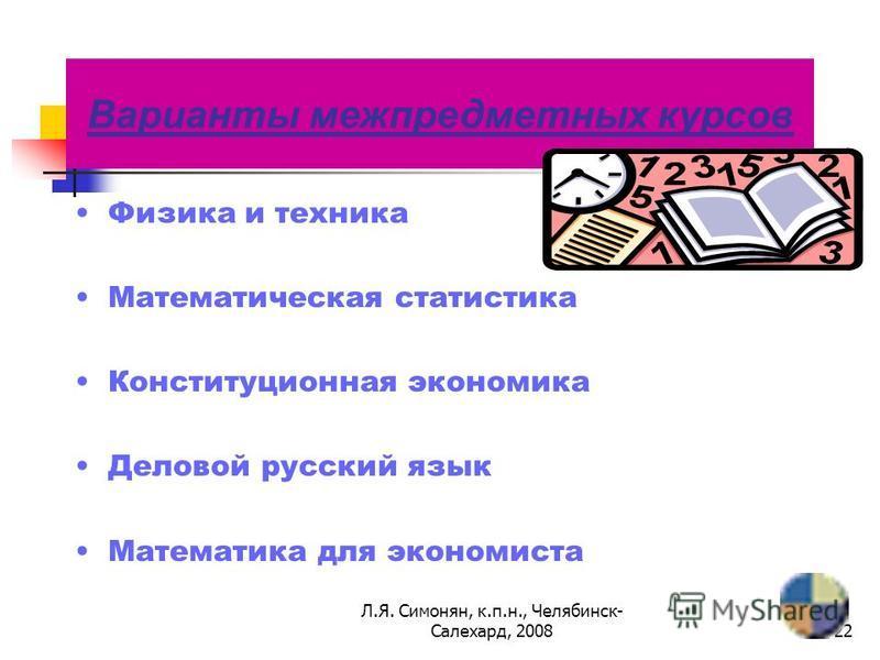 Л.Я. Симонян, к.п.н., Челябинск- Салехард, 200821 Задачи межпредметных курсов: «Поддерживать» изучение базовых предметов; Осуществлять профессиональную ориентацию школьников; Способствовать внутри профильной специализации.