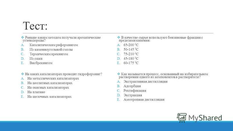 Тест: Раньше каким методом получали ароматические углеводороды? A.Каталитическим риформингом B.Из каменноугольной смолы C.Термическим крекингом D.Из сажи E.Висбрекингом На каких катализаторах проводят гидроформинг? A.На металлических катализаторах B.