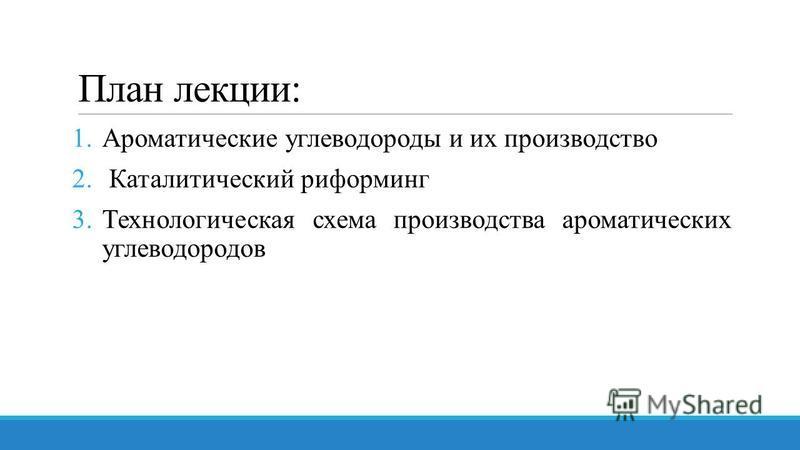 План лекции: 1. Ароматические углеводороды и их производство 2. Каталитический риформинг 3. Технологическая схема производства ароматических углеводородов