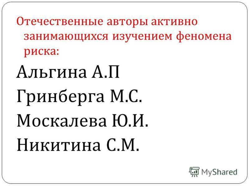 Отечественные авторы активно занимающихся изучением феномена риска : Альгина А. П Гринберга М. С. Москалева Ю. И. Никитина С. М.