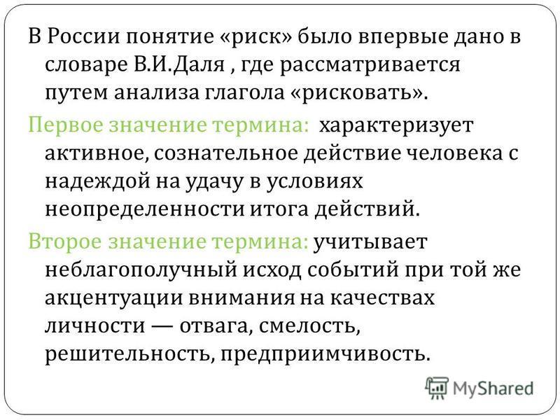 В России понятие « риск » было впервые дано в словаре В. И. Даля, где рассматривается путем анализа глагола « рисковать ». Первое значение термина : характеризует активное, сознательное действие человека с надеждой на удачу в условиях неопределенност