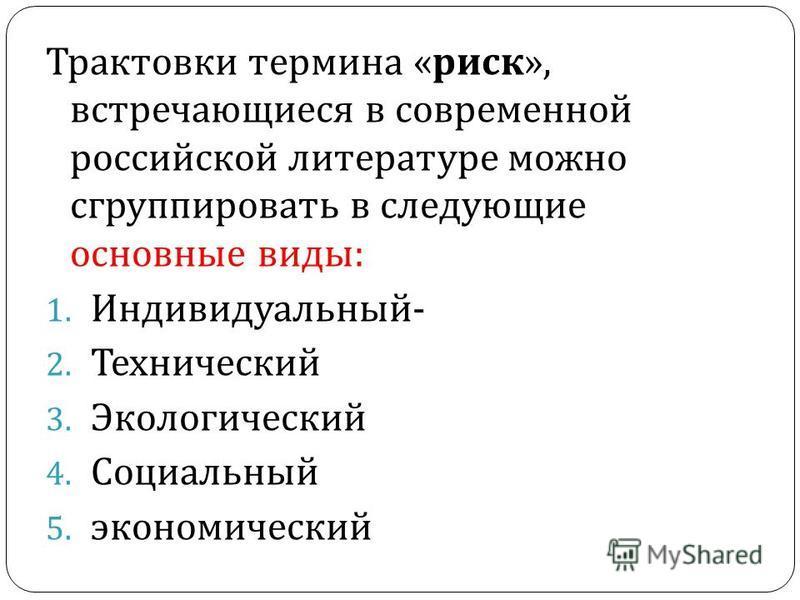 Трактовки термина « риск », встречающиеся в современной российской литературе можно сгруппировать в следующие основные виды : 1. Индивидуальный - 2. Технический 3. Экологический 4. Социальный 5. экономический