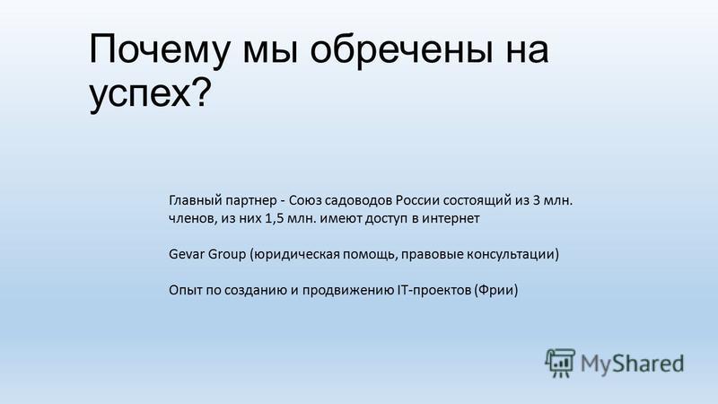 Почему мы обречены на успех? Главный партнер - Союз садоводов России состоящий из 3 млн. членов, из них 1,5 млн. имеют доступ в интернет Gevar Group (юридическая помощь, правовые консультации) Опыт по созданию и продвижению IT-проектов (Фрии)