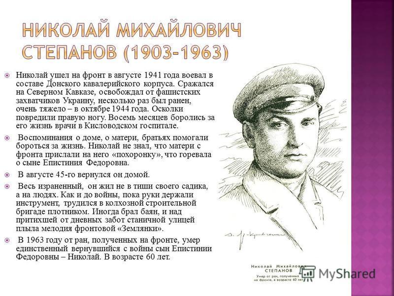 Николай ушел на фронт в августе 1941 года воевал в составе Донского кавалерийского корпуса. Сражался на Северном Кавказе, освобождал от фашистских захватчиков Украину, несколько раз был ранен, очень тяжело – в октябре 1944 года. Осколки повредили пра
