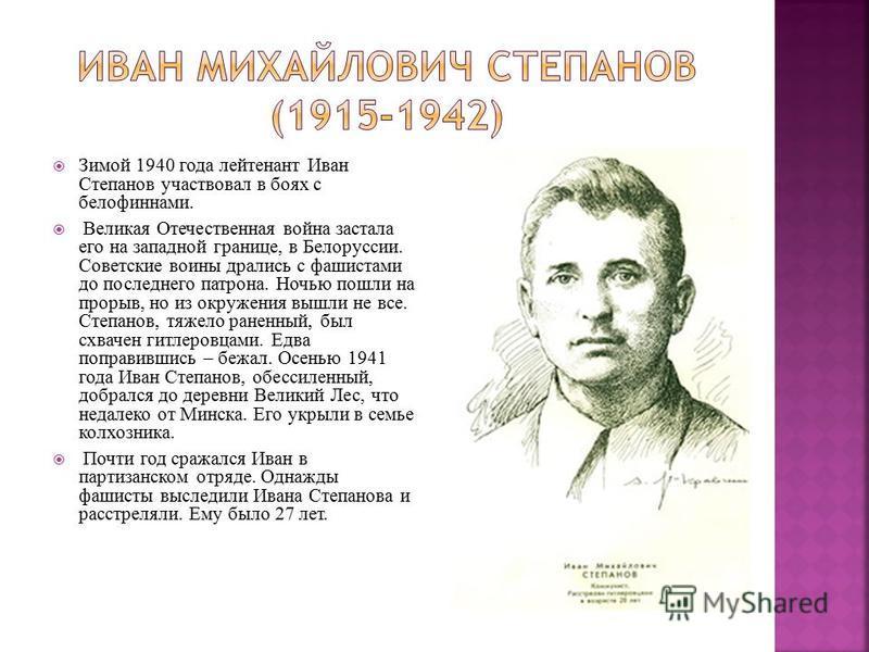Зимой 1940 года лейтенант Иван Степанов участвовал в боях с белофиннами. Великая Отечественная война застала его на западной границе, в Белоруссии. Советские воины дрались с фашистами до последнего патрона. Ночью пошли на прорыв, но из окружения вышл