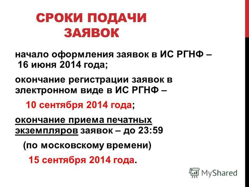 СРОКИ ПОДАЧИ ЗАЯВОК начало оформления заявок в ИС РГНФ – 16 июня 2014 года; окончание регистрации заявок в электронном виде в ИС РГНФ – 10 сентября 2014 года; окончание приема печатных экземпляров заявок – до 23:59 (по московскому времени) 15 сентябр