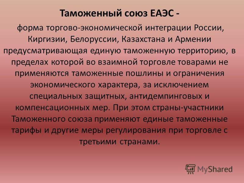 Таможенный союз ЕАЭС - форма торгово-экономической интеграции России, Киргизии, Белоруссии, Казахстана и Армении предусматривающая единую таможенную территорию, в пределах которой во взаимной торговле товарами не применяются таможенные пошлины и огра