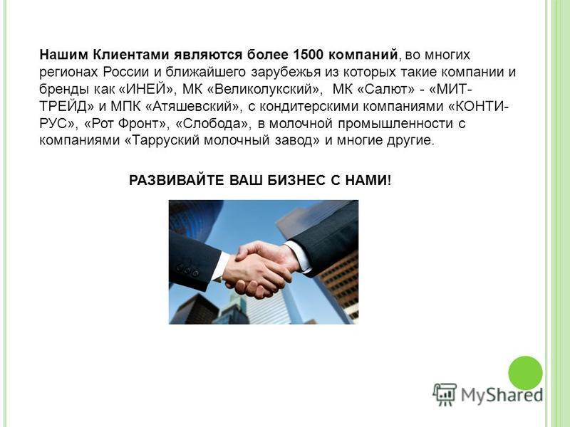 Нашим Клиентами являются более 1500 компаний, во многих регионах России и ближайшего зарубежья из которых такие компании и бренды как «ИНЕЙ», МК «Великолукский», МК «Салют» - «МИТ- ТРЕЙД» и МПК «Атяшевский», с кондитерскими компаниями «КОНТИ- РУС», «