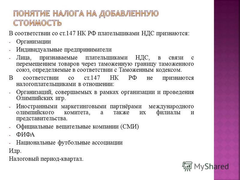 В соответствии со ст.147 НК РФ плательщиками НДС признаются: - Организации - Индивидуальные предприниматели - Лица, признаваемые плательщиками НДС, в связи с перемещением товаров через таможенную границу таможенного союз, определяемые в соответствии