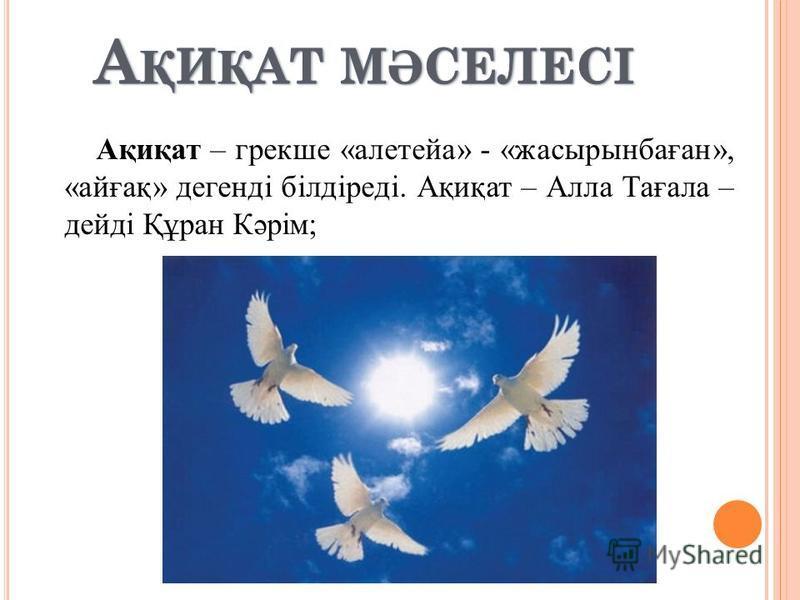 Ақиқат – грекше «алетейа» - «жасырынбаған», «айғақ» дегенді білдіреді. Ақиқат – Алла Тағала – дейді Құран Кәрім;