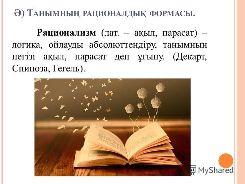 Ә) Т АНЫМНЫҢ РАЦИОНАЛДЫҚ ФОРМАСЫ. Рационализм (лат. – ақыл, парасат) – логика, ойлауды абсолюттендіру, танымның негізі ақыл, парасат деп ұғыну. (Декарт, Спиноза, Гегель).