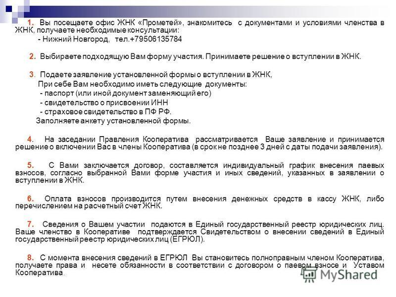1. Вы посещаете офис ЖНК «Прометей», знакомитесь с документами и условиями членства в ЖНК, получаете необходимые консультации: - Нижний Новгород, тел.+79506135784 2. Выбираете подходящую Вам форму участия. Принимаете решение о вступлении в ЖНК. 3. По