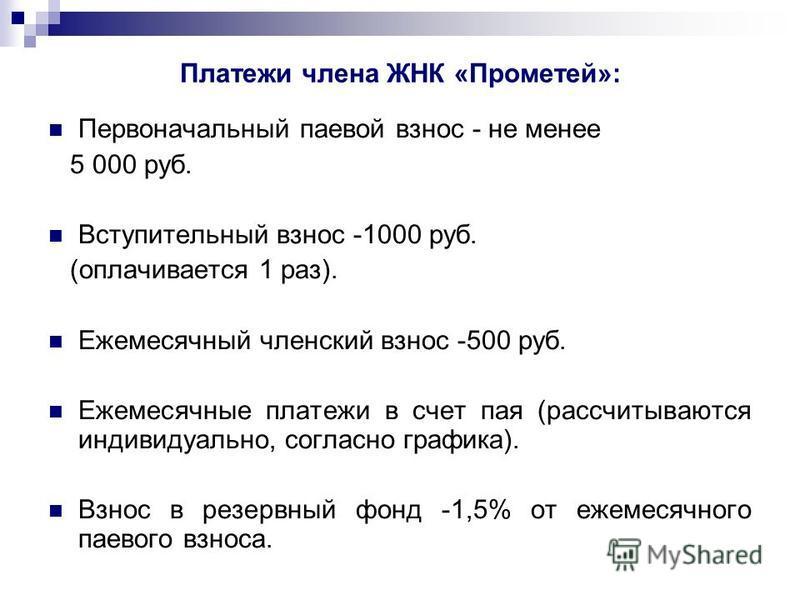 Платежи члена ЖНК «Прометей»: Первоначальный паевой взнос - не менее 5 000 руб. Вступительный взнос -1000 руб. (оплачивается 1 раз). Ежемесячный членский взнос -500 руб. Ежемесячные платежи в счет пая (рассчитываются индивидуально, согласно графика).