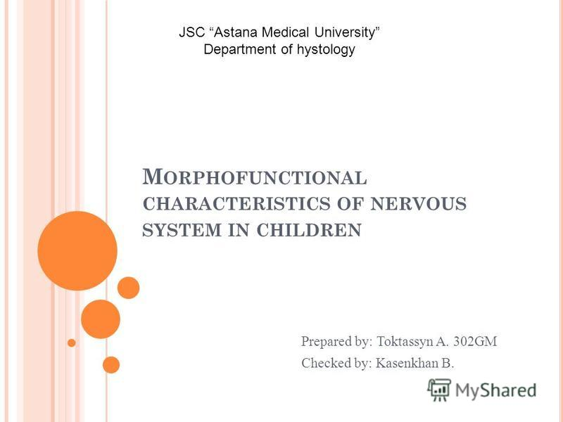 M ORPHOFUNCTIONAL CHARACTERISTICS OF NERVOUS SYSTEM IN CHILDREN Prepared by: Toktassyn A. 302GM Checked by: Kasenkhan B. JSC Astana Medical University Department of hystology