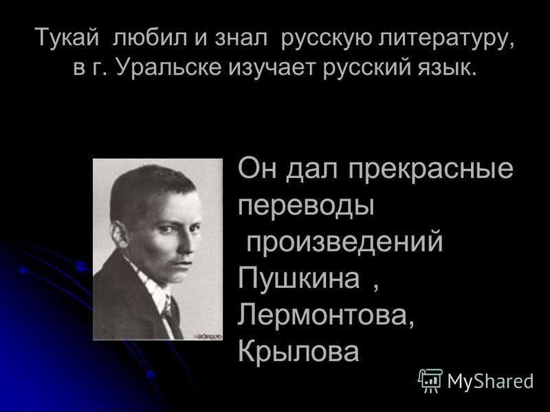 Тукай любил и знал русскую литературу, в г. Уральске изучает русский язык. Он дал прекрасные переводы произведений Пушкина, Лермонтова, Крылова
