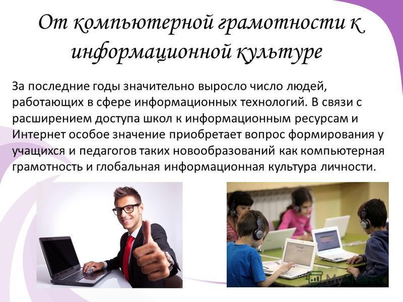 От компьютерной грамотности к информационной культуре За последние годы значительно выросло число людей, работающих в сфере информационных технологий. В связи с расширением доступа школ к информационным ресурсам и Интернет особое значение приобретает