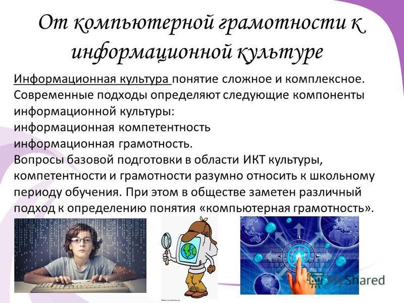 От компьютерной грамотности к информационной культуре Информационная культура понятие сложное и комплексное. Современные подходы определяют следующие компоненты информационной культуры: информационная компетентность информационная грамотность. Вопрос