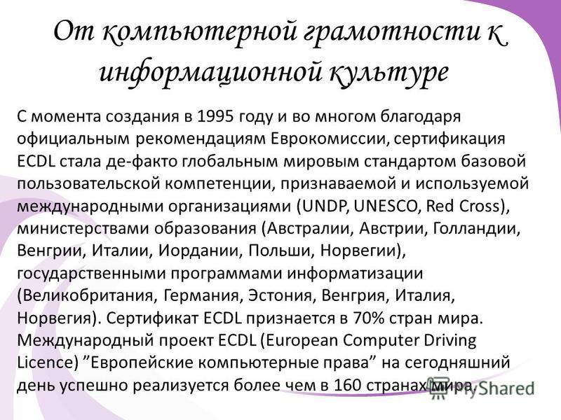 От компьютерной грамотности к информационной культуре С момента создания в 1995 году и во многом благодаря официальным рекомендациям Еврокомиссии, сертификация ECDL стала де-факто глобальным мировым стандартом базовой пользовательской компетенции, пр