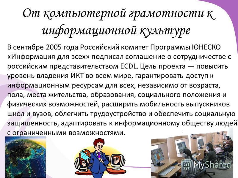 От компьютерной грамотности к информационной культуре В сентябре 2005 года Российский комитет Программы ЮНЕСКО «Информация для всех» подписал соглашение о сотрудничестве с российским представительством ECDL. Цель проекта повысить уровень владения ИКТ