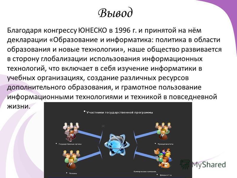 Вывод Благодаря конгрессу ЮНЕСКО в 1996 г. и принятой на нём декларации «Образование и информатика: политика в области образования и новые технологии», наше общество развивается в сторону глобализации использования информационных технологий, что вклю