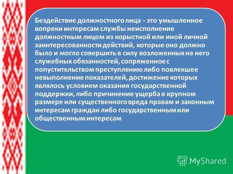 Ст.425 УК Республики Беларусь Бездействие должностного лица - это умышленное вопреки интересам службы неисполнение должностным лицом из корыстной или иной личной заинтересованности действий, которые оно должно было и могло совершить в силу возложенны