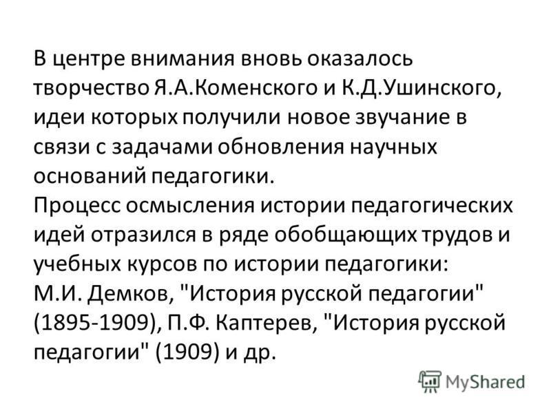 В центре внимания вновь оказалось творчество Я.А.Коменского и К.Д.Ушинского, идеи которых получили новое звучание в связи с задачами обновления научных оснований педагогики. Процесс осмысления истории педагогических идей отразился в ряде обобщающих т