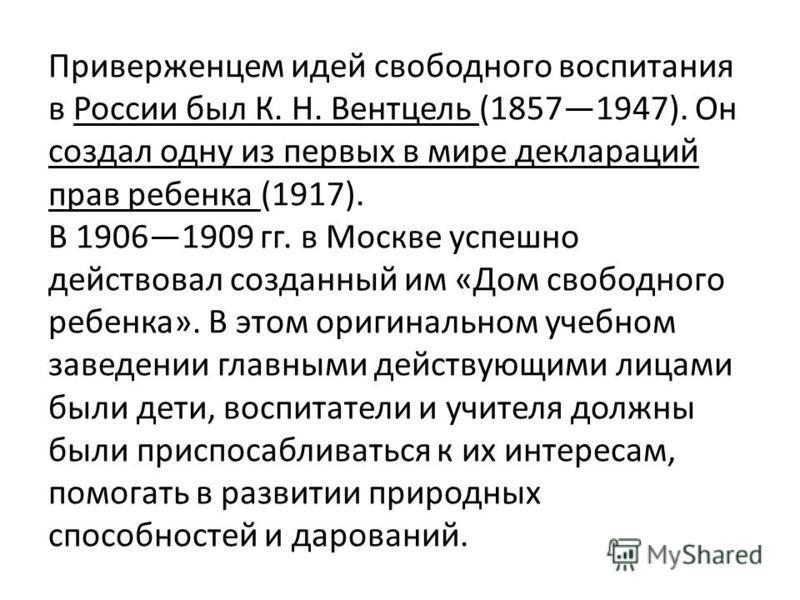Приверженцем идей свободного воспитания в России был К. Н. Вентцель (18571947). Он создал одну из первых в мире деклараций прав ребенка (1917). В 19061909 гг. в Москве успешно действовал созданный им «Дом свободного ребенка». В этом оригинальном учеб