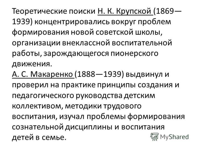 Теоретические поиски Н. К. Крупской (1869 1939) концентрировались вокруг проблем формирования новой советской школы, организации внеклассной воспитательной работы, зарождающегося пионерского движения. А. С. Макаренко (18881939) выдвинул и проверил на