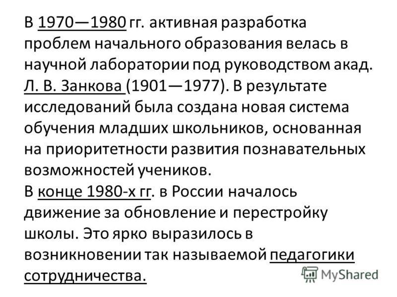 В 19701980 гг. активная разработка проблем начального образования велась в научной лаборатории под руководством акад. Л. В. Занкова (19011977). В результате исследований была создана новая система обучения младших школьников, основанная на приоритетн