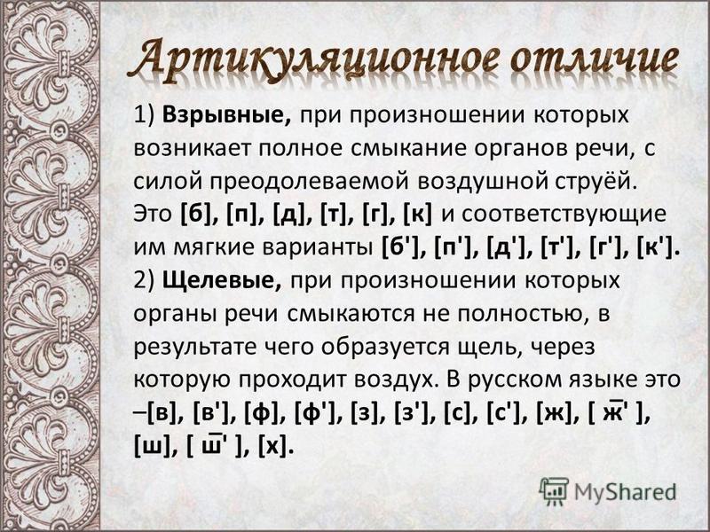 1) Взрывные, при произношении которых возникает полное смыкание органов речи, с силой преодолеваемой воздушной струёй. Это [б], [п], [д], [т], [г], [к] и соответствующие им мягкие варианты [б'], [п'], [д'], [т'], [г'], [к']. 2) Щелевые, при произноше