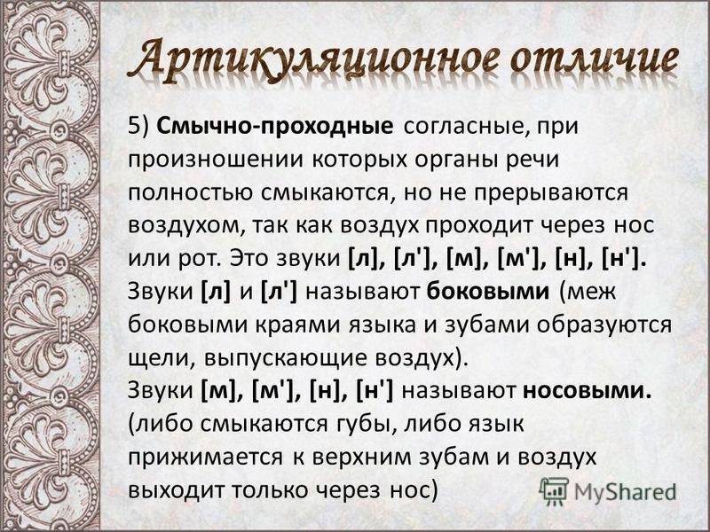 5) Смычно-проходные согласные, при произношении которых органы речи полностью смыкаются, но не прерываются воздухом, так как воздух проходит через нос или рот. Это звуки [л], [л'], [м], [м'], [н], [н']. Звуки [л] и [л'] называют бойковыми (меж бойков