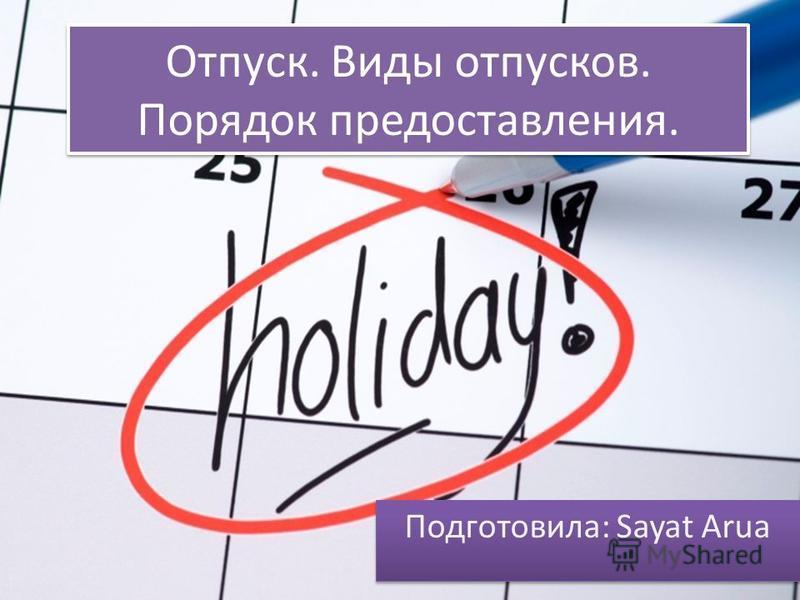 Отпуск. Виды отпусков. Порядок предоставления. Подготовила: Sayat Arua