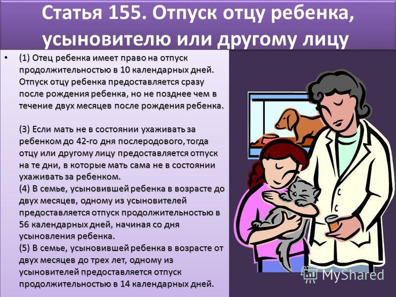 Статья 155. Отпуск отцу ребенка, усыновителю или другому лицу (1) Отец ребенка имеет право на отпуск продолжительностью в 10 календарных дней. Отпуск отцу ребенка предоставляется сразу после рождения ребенка, но не позднее чем в течение двух месяцев