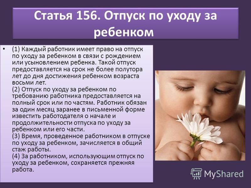 Статья 156. Отпуск по уходу за ребенком (1) Каждый работник имеет право на отпуск по уходу за ребенком в связи с рождением или усыновлением ребенка. Такой отпуск предоставляется на срок не более полутора лет до дня достижения ребенком возраста восьми