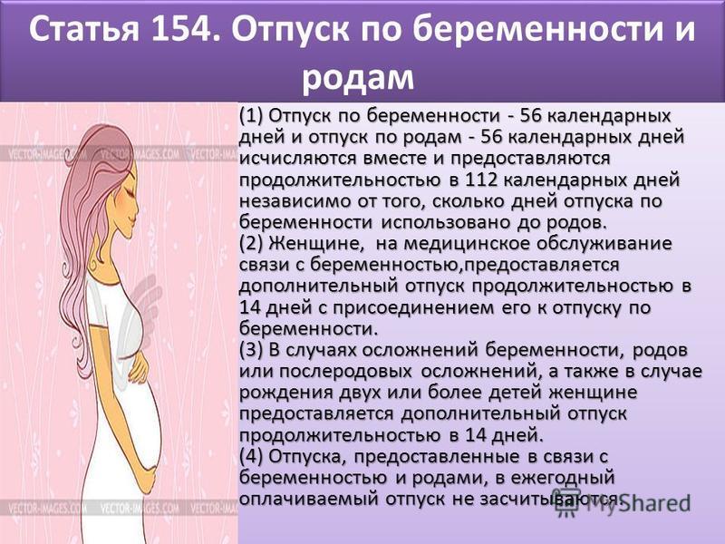 Статья 154. Отпуск по беременности и родам (1) Отпуск по беременности - 56 календарных дней и отпуск по родам - 56 календарных дней исчисляются вместе и предоставляются продолжительностью в 112 календарных дней независимо от того, сколько дней отпуск