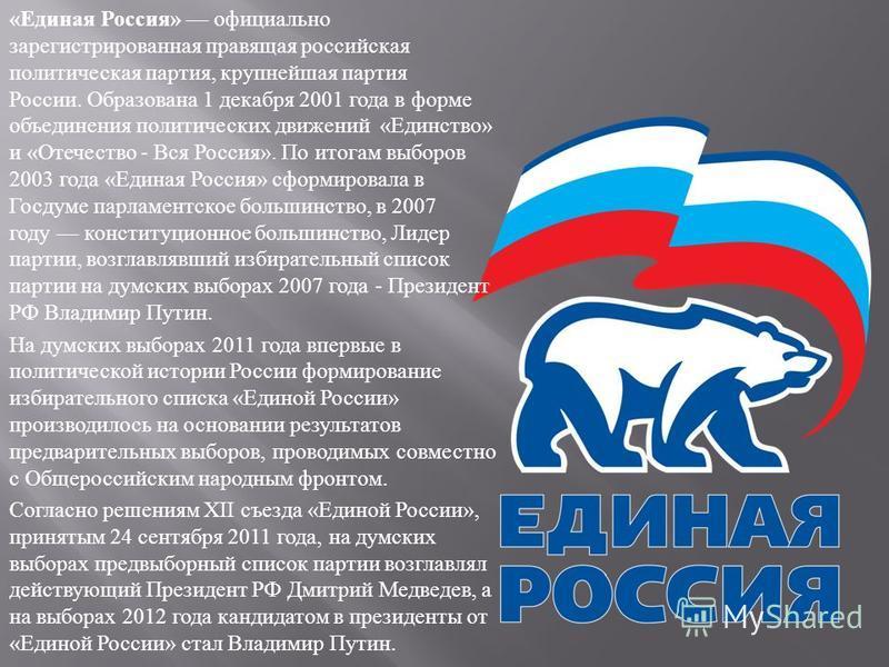« Единая Россия » официально зарегистрированная правящая российская политическая партия, крупнейшая партия России. Образована 1 декабря 2001 года в форме объединения политических движений « Единство » и « Отечество - Вся Россия ». По итогам выборов 2