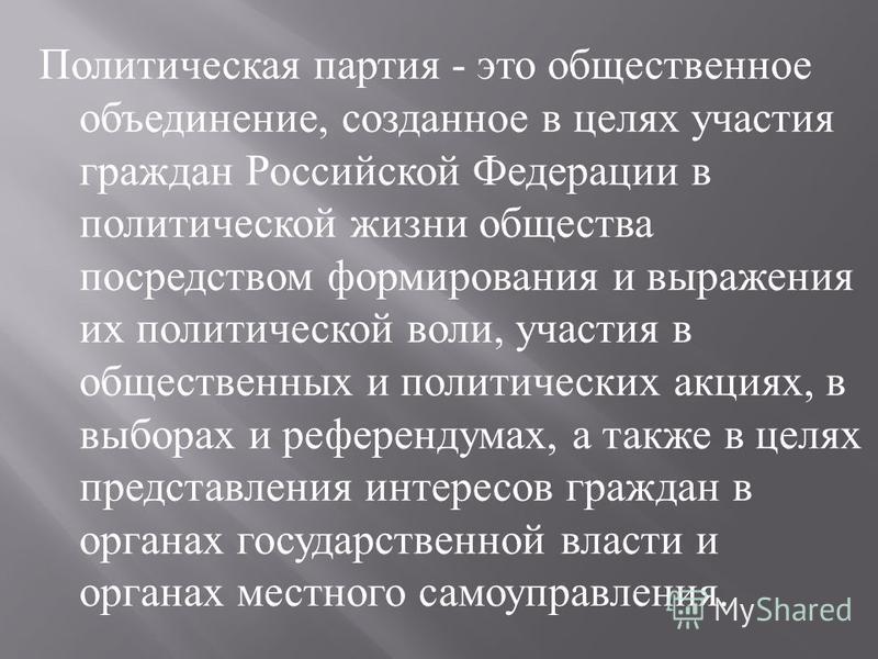 Политическая партия - это общественное объединение, созданное в целях участия граждан Российской Федерации в политической жизни общества посредством формирования и выражения их политической воли, участия в общественных и политических акциях, в выбора