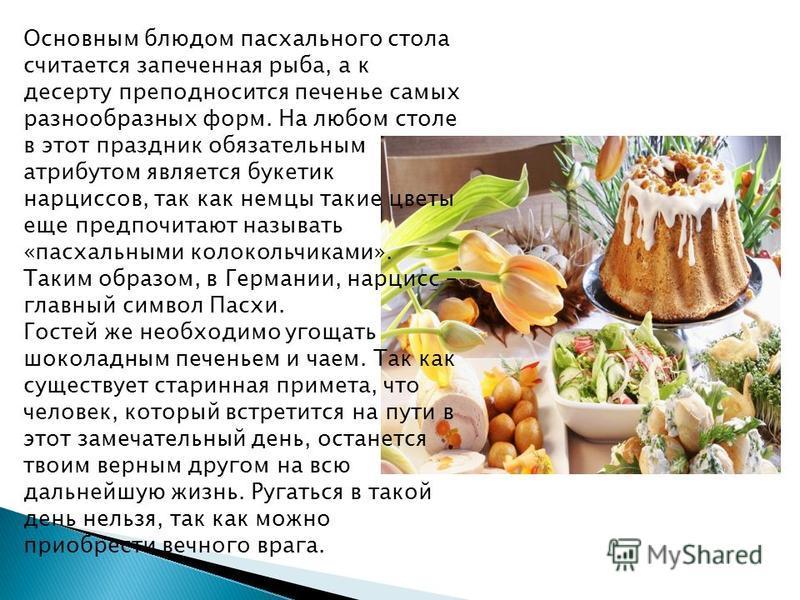 Основным блюдом пасхального стола считается запеченная рыба, а к десерту преподносится печенье самых разнообразных форм. На любом столе в этот праздник обязательным атрибутом является букетик нарциссов, так как немцы такие цветы еще предпочитают назы