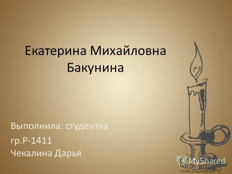 Екатерина Михайловна Бакунина Выполнила: студентка гр.Р-1411 Чекалина Дарья